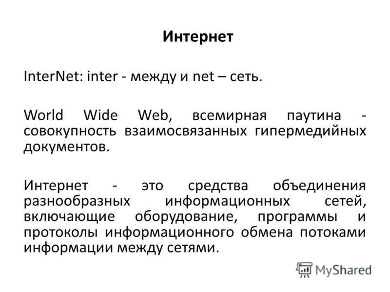 InterNet: inter - между и net – сеть. World Wide Web, всемирная паутина - совокупность взаимосвязанных гипермедийных документов. Интернет - это средства объединения разнообразных информационных сетей, включающие оборудование, программы и протоколы ин
