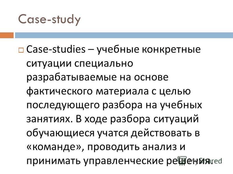 Case-study Case-studi е s – учебные конкретные ситуации специально разрабатываемые на основе фактического материала с целью последующего разбора на учебных занятиях. В ходе разбора ситуаций обучающиеся учатся действовать в « команде », проводить анал