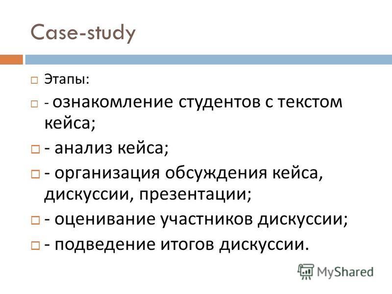 Case-study Этапы : - ознакомление студентов с текстом кейса ; - анализ кейса ; - организация обсуждения кейса, дискуссии, презентации ; - оценивание участников дискуссии ; - подведение итогов дискуссии.
