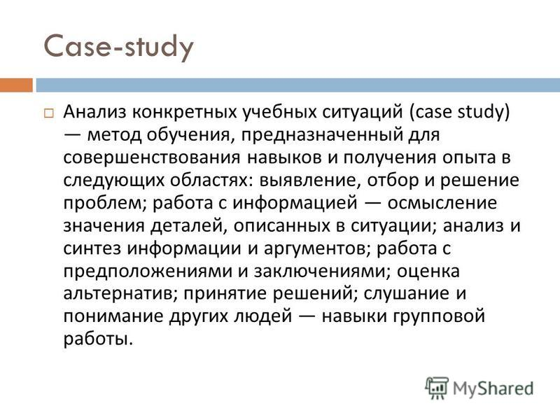Case-study Анализ конкретных учебных ситуаций (case study) метод обучения, предназначенный для совершенствования навыков и получения опыта в следующих областях : выявление, отбор и решение проблем ; работа с информацией осмысление значения деталей, о