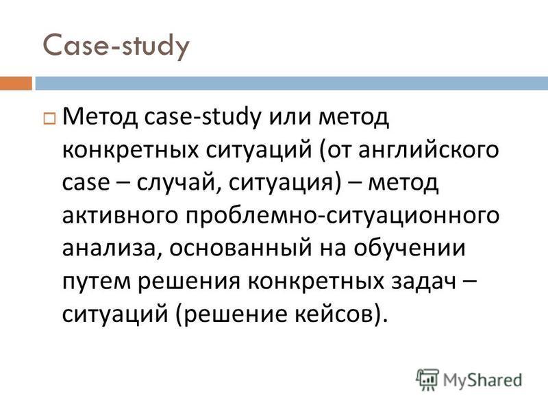 Case-study Метод case-study или метод конкретных ситуаций ( от английского case – случай, ситуация ) – метод активного проблемно - ситуационного анализа, основанный на обучении путем решения конкретных задач – ситуаций ( решение кейсов ).