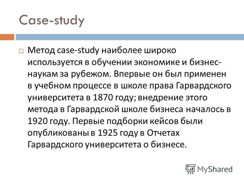 Case-study Метод case-study наиболее широко используется в обучении экономике и бизнес - наукам за рубежом. Впервые он был применен в учебном процессе в школе права Гарвардского университета в 1870 году ; внедрение этого метода в Гарвардской школе би