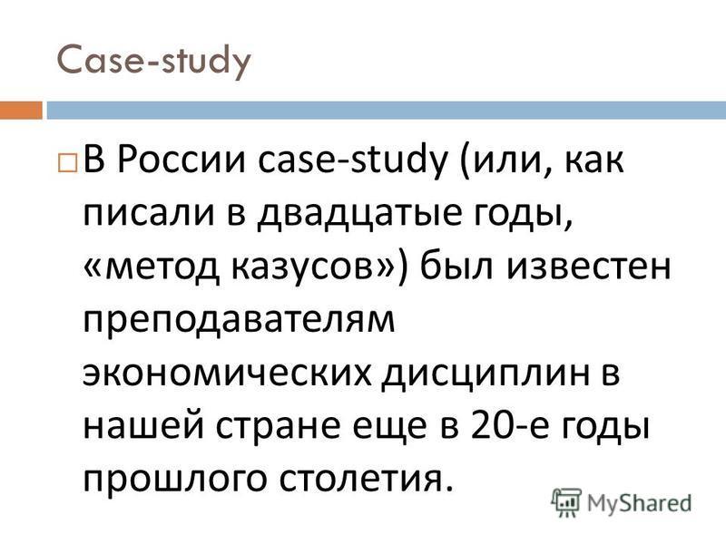 Case-study В России case-study ( или, как писали в двадцатые годы, « метод казусов ») был известен преподавателям экономических дисциплин в нашей стране еще в 20- е годы прошлого столетия.