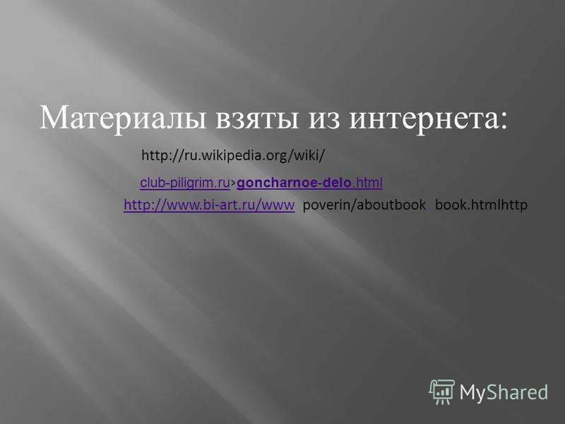 Материалы взяты из интернета : http://ru.wikipedia.org/wiki/ club-piligrim.ru club-piligrim.ru goncharnoe-delo.html goncharnoe-delo.html http://www.bi-art.ru/wwwhttp://www.bi-art.ru/www poverin/aboutbook.book.htmlhttp