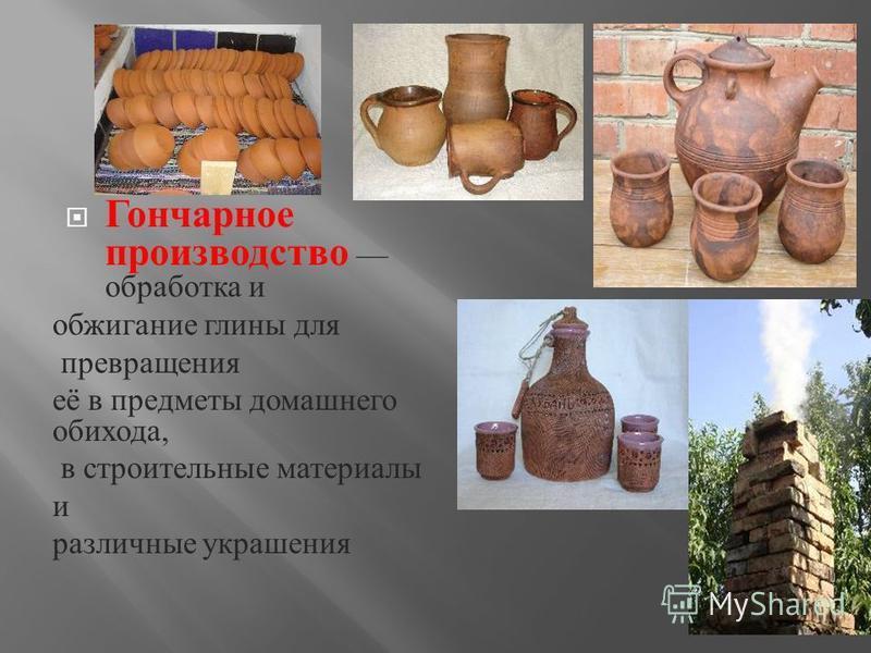 Гончарное производство обработка и обжигание глины для превращения её в предметы домашнего обихода, в строительные материалы и различные украшения