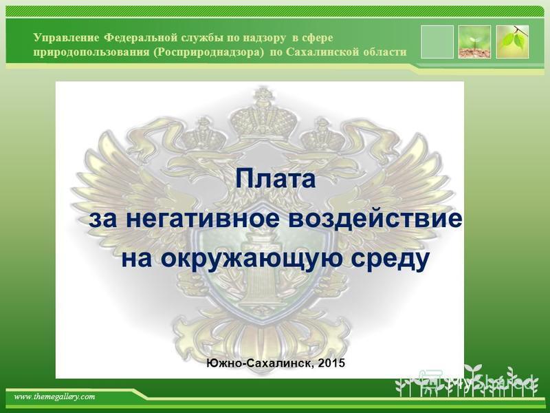 www.themegallery.com Управление Федеральной службы по надзору в сфере природопользования (Росприроднадзора) по Сахалинской области Плата за негативное воздействие на окружающую среду Южно-Сахалинск, 2015