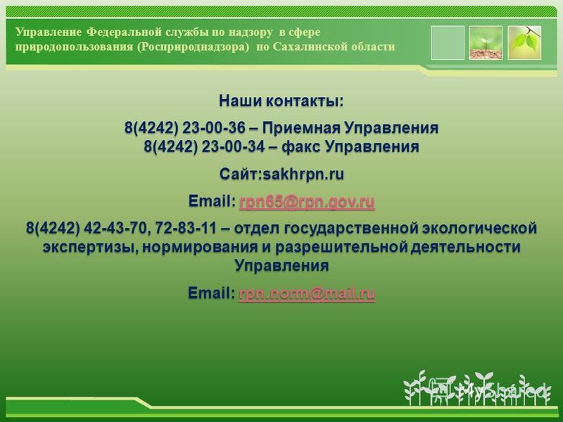 www.themegallery.com Наши контакты: 8(4242) 23-00-36 – Приемная Управления 8(4242) 23-00-34 – факс Управления Сайт:sakhrpn.ru Email: rpn65@rpn.gov.ru rpn65@rpn.gov.ru 8(4242) 42-43-70, 72-83-11 – отдел государственной экологической экспертизы, нормир