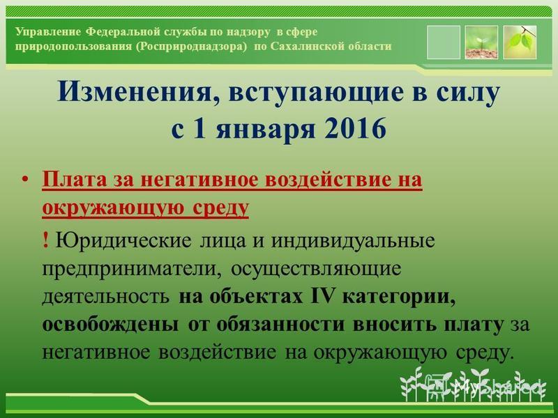 www.themegallery.com Управление Федеральной службы по надзору в сфере природопользования (Росприроднадзора) по Сахалинской области Изменения, вступающие в силу с 1 января 2016 Плата за негативное воздействие на окружающую среду ! Юридические лица и и