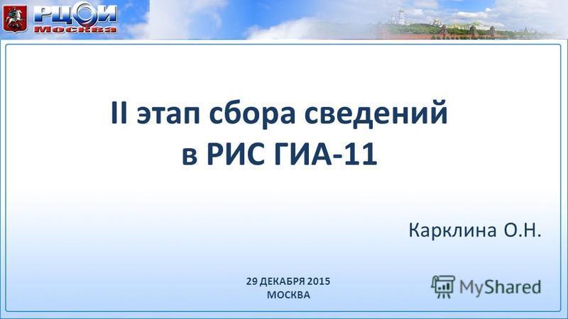 II этап сбора сведений в РИС ГИА-11 Карклина О.Н. 29 ДЕКАБРЯ 2015 МОСКВА