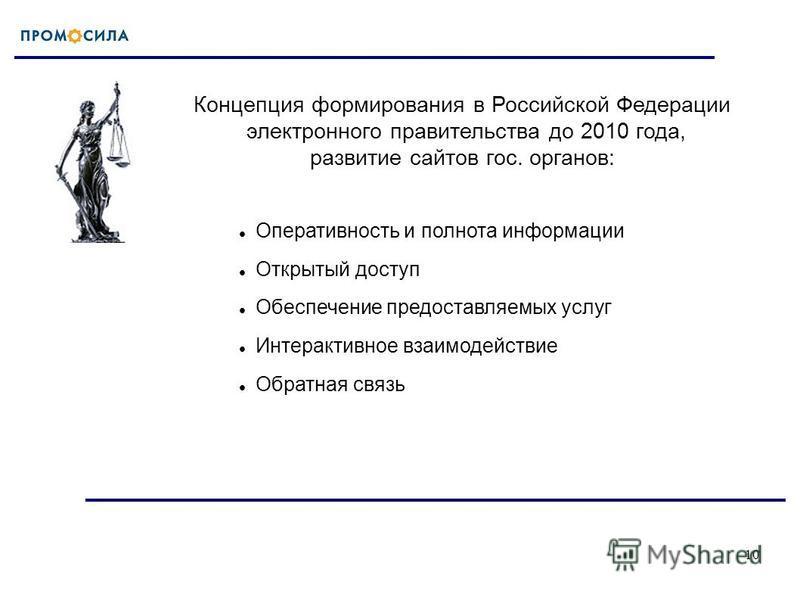 10 Концепция формирования в Российской Федерации электронного правительства до 2010 года, развитие сайтов гос. органов: Оперативность и полнота информации Открытый доступ Обеспечение предоставляемых услуг Интерактивное взаимодействие Обратная связь