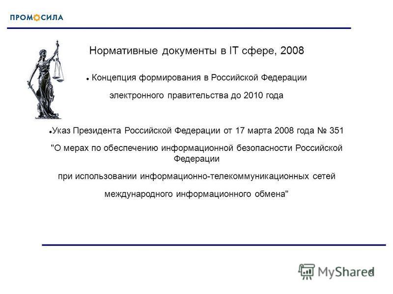 6 Нормативные документы в IT сфере, 2008 Концепция формирования в Российской Федерации электронного правительства до 2010 года Указ Президента Российской Федерации от 17 марта 2008 года 351