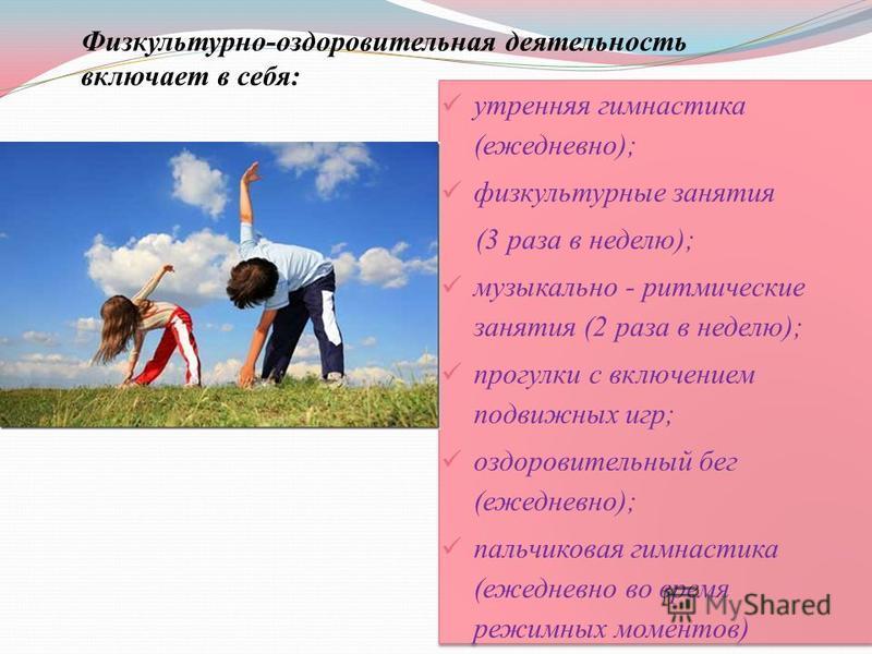 утренняя гимнастика (ежедневно); физкультурные занятия (3 раза в неделю); музыкально - ритмические занятия (2 раза в неделю); прогулки с включением подвижных игр; оздоровительный бег (ежедневно); пальчиковая гимнастика (ежедневно во время режимных мо