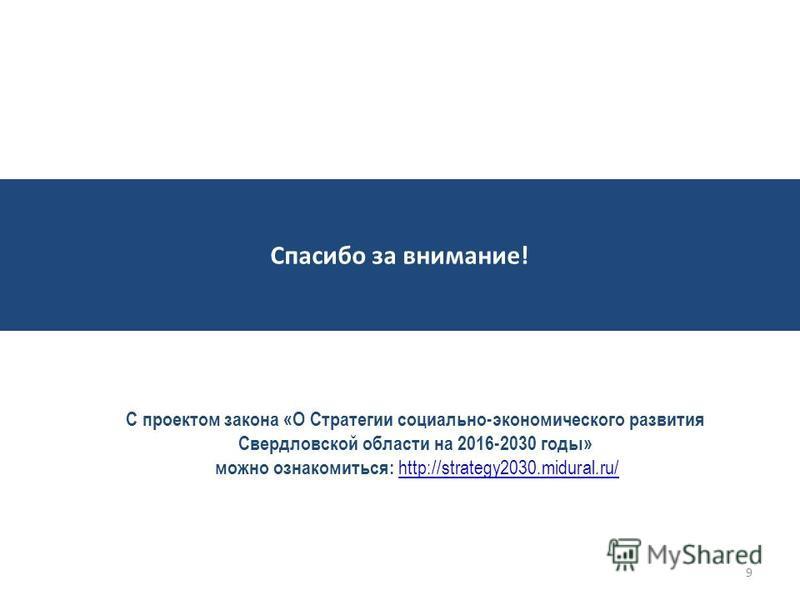 9 Спасибо за внимание! С проектом закона «О Стратегии социально-экономического развития Свердловской области на 2016-2030 годы» можно ознакомиться: http://strategy2030.midural.ru/ http://strategy2030.midural.ru/