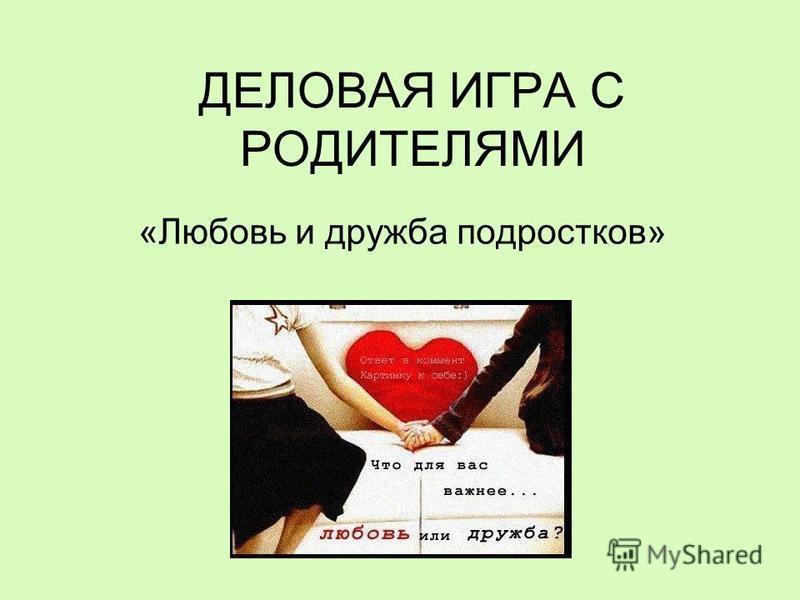 ДЕЛОВАЯ ИГРА С РОДИТЕЛЯМИ «Любовь и дружба подростков»