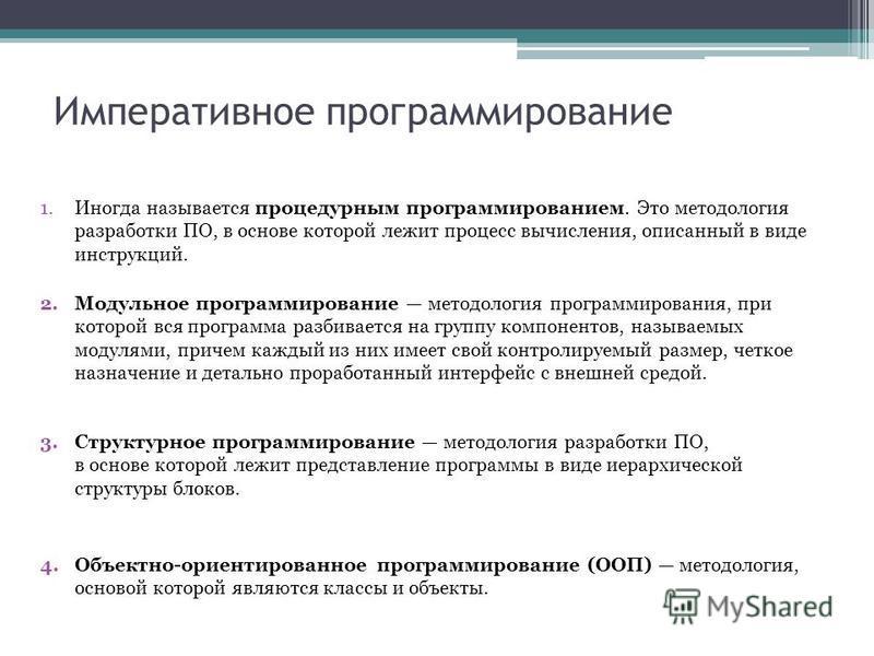 Императивное программирование 3. Структурное программирование методология разработки ПО, в основе которой лежит представление программы в виде иерархической структуры блоков. 4.Объектно-ориентированное программирование (ООП) методология, основой кото