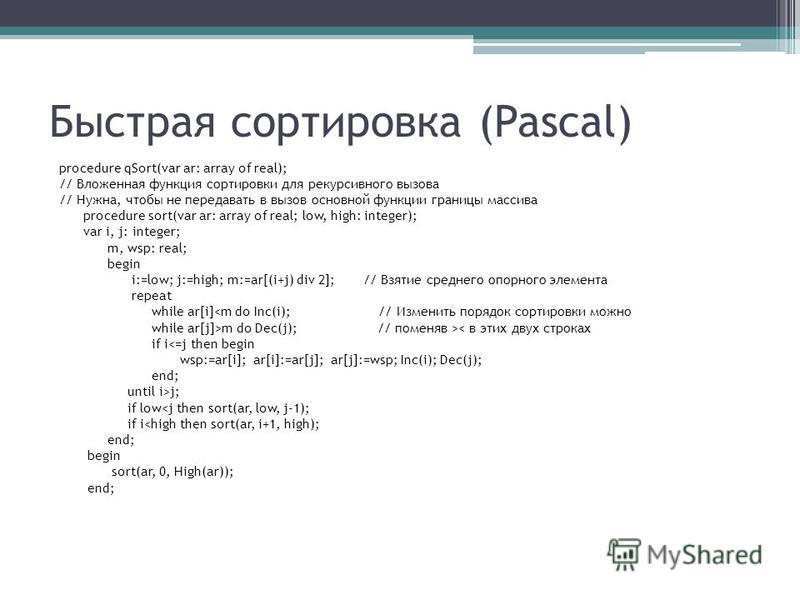 Быстрая сортировка (Pascal) procedure qSort(var ar: array of real); // Вложенная функция сортировки для рекурсивного вызова // Нужна, чтобы не передавать в вызов основной функции границы массива procedure sort(var ar: array of real; low, high: intege