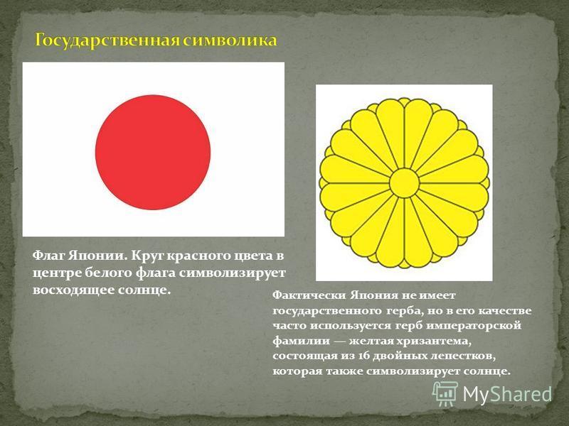 Флаг Японии. Круг красного цвета в центре белого флага символизирует восходящее солнце. Фактически Япония не имеет государственного герба, но в его качестве часто используется герб императорской фамилии желтая хризантема, состоящая из 16 двойных лепе
