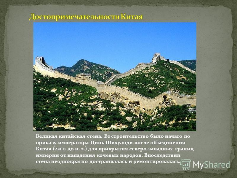 Великая китайская стена. Ее строительство было начато по приказу императора Цинь Шихуанди после объединения Китая (221 г. до н. э.) для прикрытия северо-западных границ империи от нападения кочевых народов. Впоследствии стена неоднократно достраивала