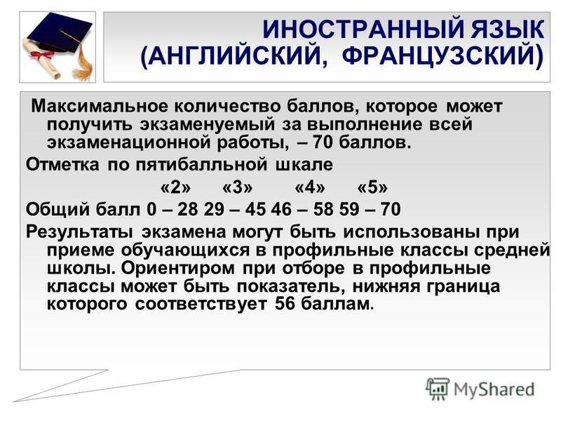 ИНОСТРАННЫЙ ЯЗЫК (АНГЛИЙСКИЙ, ФРАНЦУЗСКИЙ ) Максимальное количество баллов, которое может получить экзаменуемый за выполнение всей экзаменационной работы, – 70 баллов. Отметка по пятибалльной шкале «2» «3» «4» «5» Общий балл 0 – 28 29 – 45 46 – 58 59