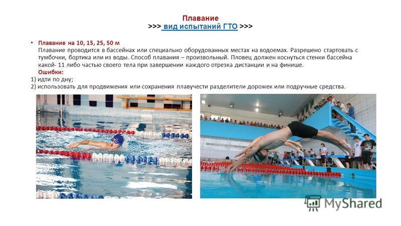 Плавание >>> вид испытаний ГТО >>> вид испытаний ГТО Плавание на 10, 15, 25, 50 м Плавание проводится в бассейнах или специально оборудованных местах на водоемах. Разрешено стартовать с тумбочки, бортика или из воды. Способ плавания – произвольный. П