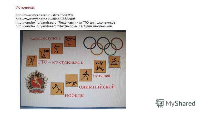 Источники: http://www.myshared.ru/slide/629031/ http://www.myshared.ru/slide/983226/# http://yandex.ru/yandsearch?text=картинки ГТО для школьников http://yandex.ru/yandsearch?text=нормы ГТО для школьников