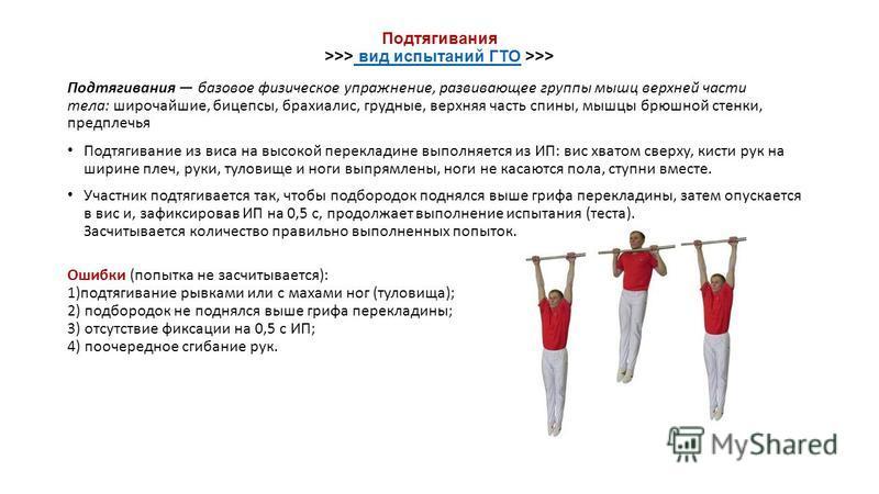 Подтягивания >>> вид испытаний ГТО >>> вид испытаний ГТО Подтягивания базовое физическое упражнение, развивающее группы мышц верхней части тела: широчайшие, бицепсы, брахиалис, грудные, верхняя часть спины, мышцы брюшной стенки, предплечья Подтягиван