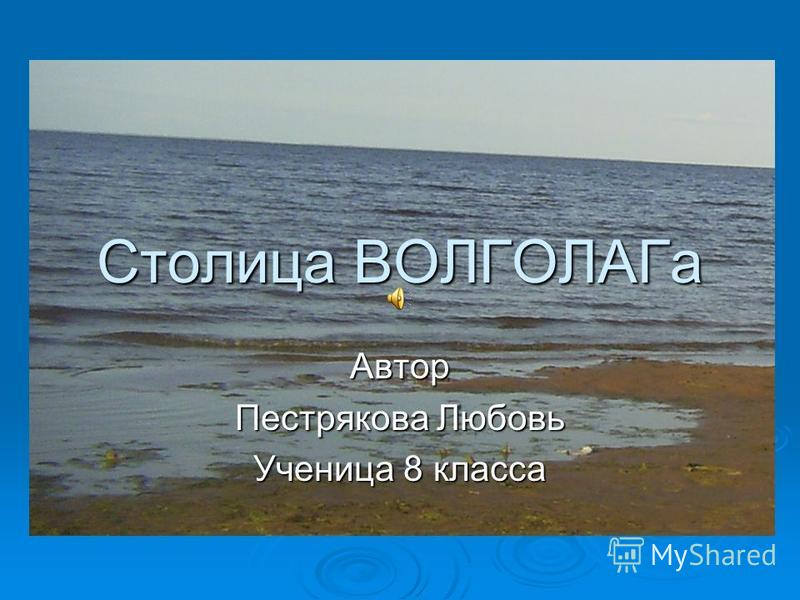 Столица ВОЛГОЛАГа Автор Пестрякова Любовь Ученица 8 класса