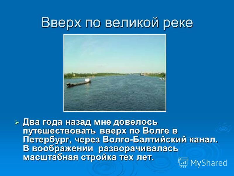 Вверх по великой реке Два года назад мне довелось путешествовать вверх по Волге в Петербург, через Волго-Балтийский канал. В воображении разворачивалась масштабная стройка тех лет. Два года назад мне довелось путешествовать вверх по Волге в Петербург