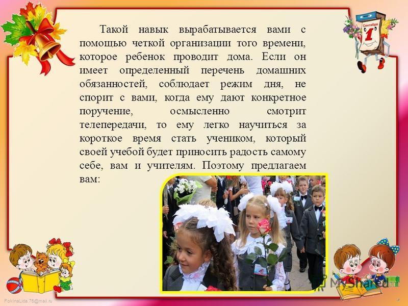 FokinaLida.75@mail.ru Такой навык вырабатывается вами с помощью четкой организации того времени, которое ребенок проводит дома. Если он имеет определенный перечень домашних обязанностей, соблюдает режим дня, не спорит с вами, когда ему дают конкретно