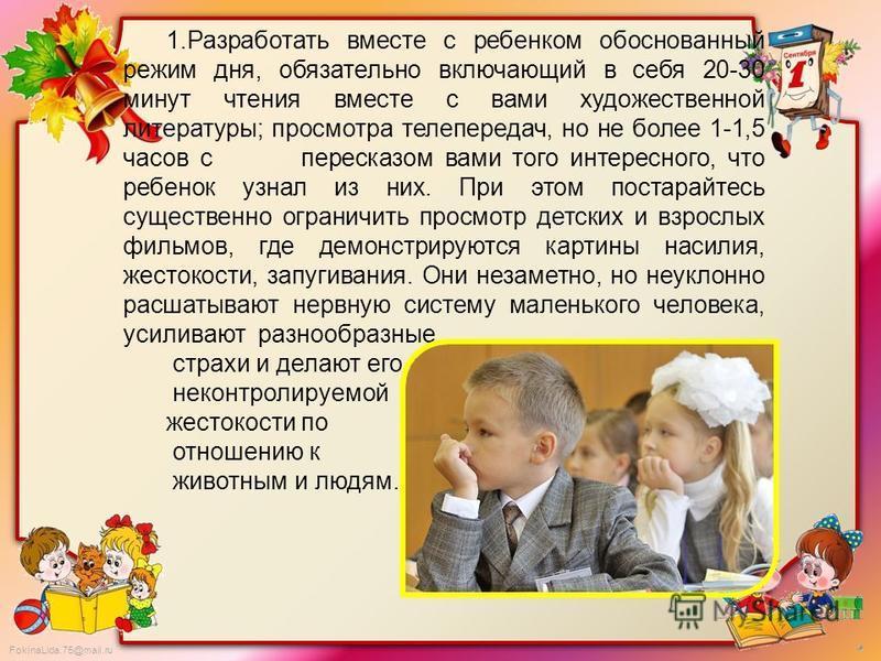 FokinaLida.75@mail.ru 1. Разработать вместе с ребенком обоснованный режим дня, обязательно включающий в себя 20-30 минут чтения вместе с вами художественной литературы; просмотра телепередач, но не более 1-1,5 часов с пересказом вами того интересного