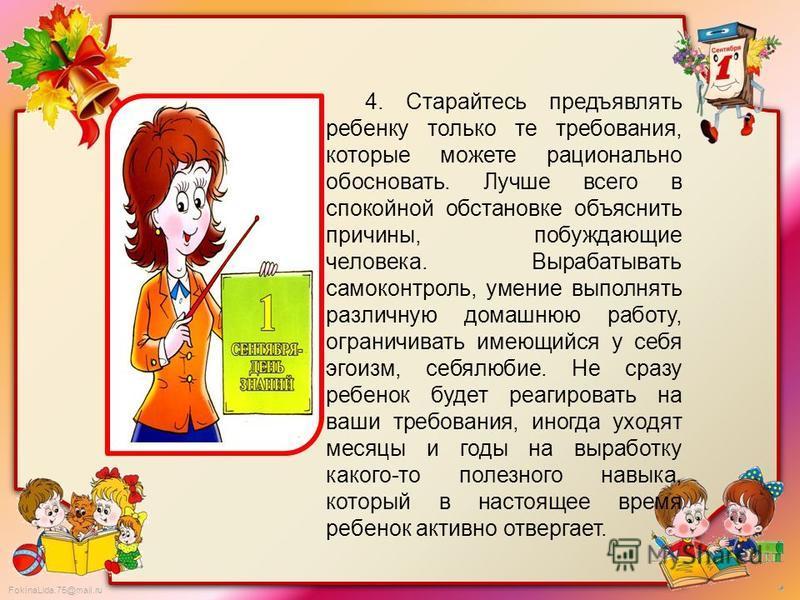 FokinaLida.75@mail.ru 4. Старайтесь предъявлять ребенку только те требования, которые можете рационально обосновать. Лучше всего в спокойной обстановке объяснить причины, побуждающие человека. Вырабатывать самоконтроль, умение выполнять различную дом