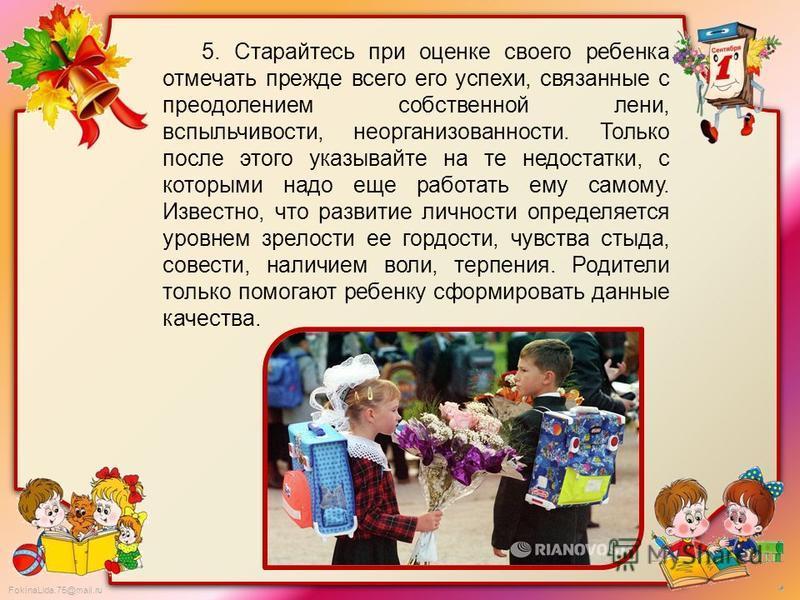 FokinaLida.75@mail.ru 5. Старайтесь при оценке своего ребенка отмечать прежде всего его успехи, связанные с преодолением собственной лени, вспыльчивости, неорганизованности. Только после этого указывайте на те недостатки, с которыми надо еще работать