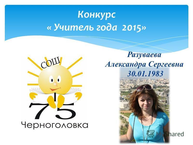 Конкурс « Учитель года 2015» Разуваева Александра Сергеевна 30.01.1983