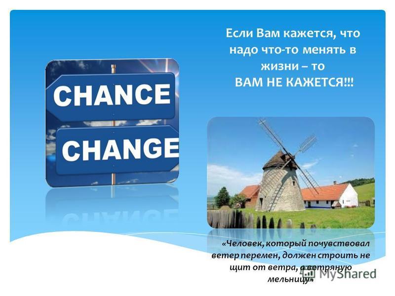 Если Вам кажется, что надо что-то менять в жизни – то ВАМ НЕ КАЖЕТСЯ!!! «Человек, который почувствовал ветер перемен, должен строить не щит от ветра, а ветряную мельницу»