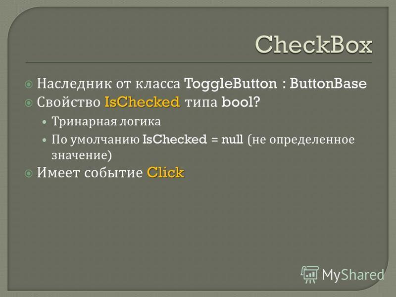 Наследник от класса ToggleButton : ButtonBase IsChecked Свойство IsChecked типа bool? Тринарная логика По умолчанию IsChecked = null ( не определенное значение ) Click Имеет событие Click