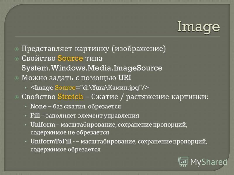 Представляет картинку ( изображение ) Source Свойство Source типа System.Windows.Media.ImageSource Можно задать с помощью URI Stretch Свойство Stretch – Сжатие / растяжение картинки : None – баз сжатия, обрезается Fill – заполняет элемент управления