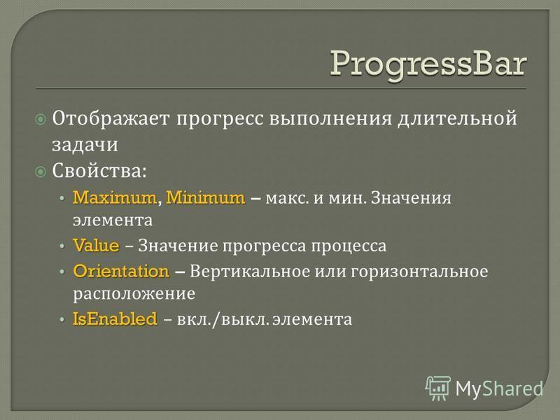 Отображает прогресс выполнения длительной задачи Свойства : MaximumMinimum Maximum, Minimum – макс. и мин. Значения элемента Value Value – Значение прогресса процесса Orientation Orientation – Вертикальное или горизонтальное расположение IsEnabled Is