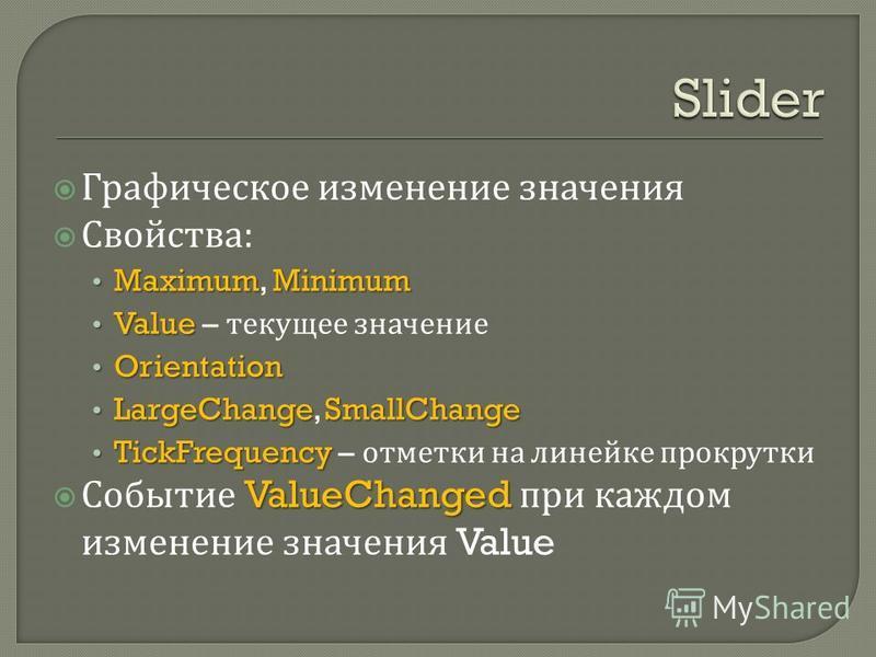 Графическое изменение значения Свойства : MaximumMinimum Maximum, Minimum Value Value – текущее значение Orientation Orientation LargeChangeSmallChange LargeChange, SmallChange TickFrequency TickFrequency – отметки на линейке прокрутки ValueChanged С