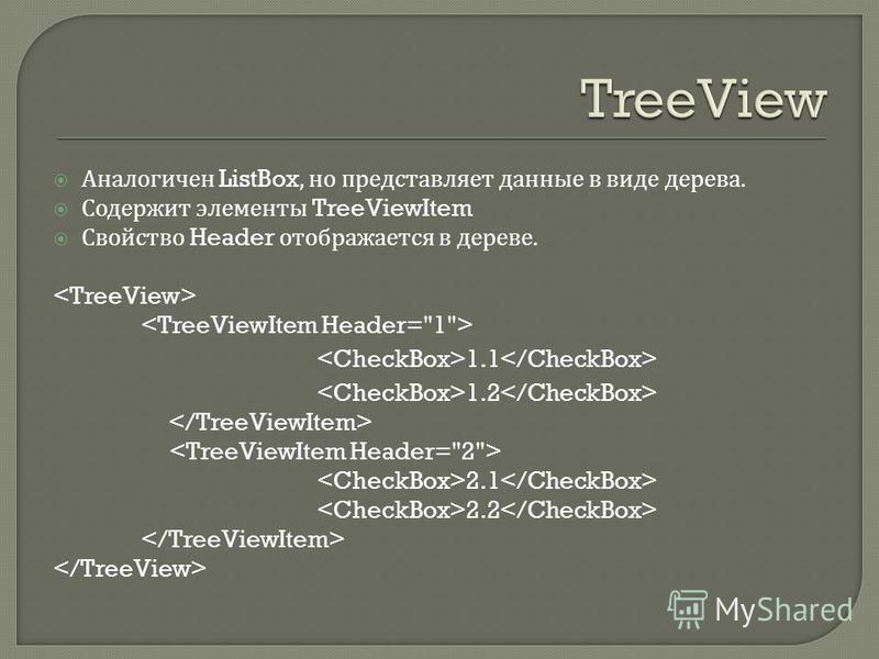 Аналогичен ListBox, но представляет данные в виде дерева. Содержит элементы TreeViewItem Свойство Header отображается в дереве. 1.1 1.2 2.1 2.2