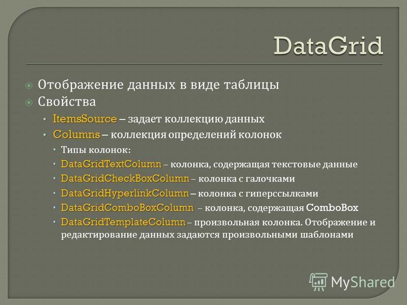 Отображение данных в виде таблицы Свойства ItemsSource ItemsSource – задает коллекцию данных Columns Columns – коллекция определений колонок Типы колонок : DataGridTextColumn DataGridTextColumn – колонка, содержащая текстовые данные DataGridCheckBoxC