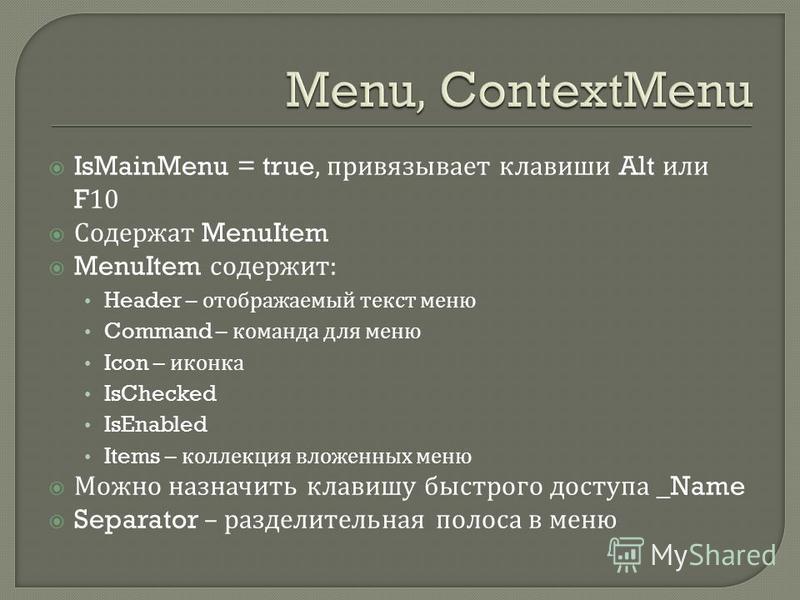 IsMainMenu = true, привязывает клавиши Alt или F10 Содержат MenuItem MenuItem содержит : Header – отображаемый текст меню Command – команда для меню Icon – иконка IsChecked IsEnabled Items – коллекция вложенных меню Можно назначить клавишу быстрого д