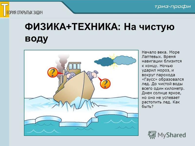 ФИЗИКА+ТЕХНИКА: На чистую воду Начало века. Море Лаптевых. Время навигации близится к концу. Ночью ударил мороз, и вокруг парохода «Гаусс» образовался лед. До чистой воды всего один километр. Днем солнце яркое, но оно не успевает растопить лед. Как б