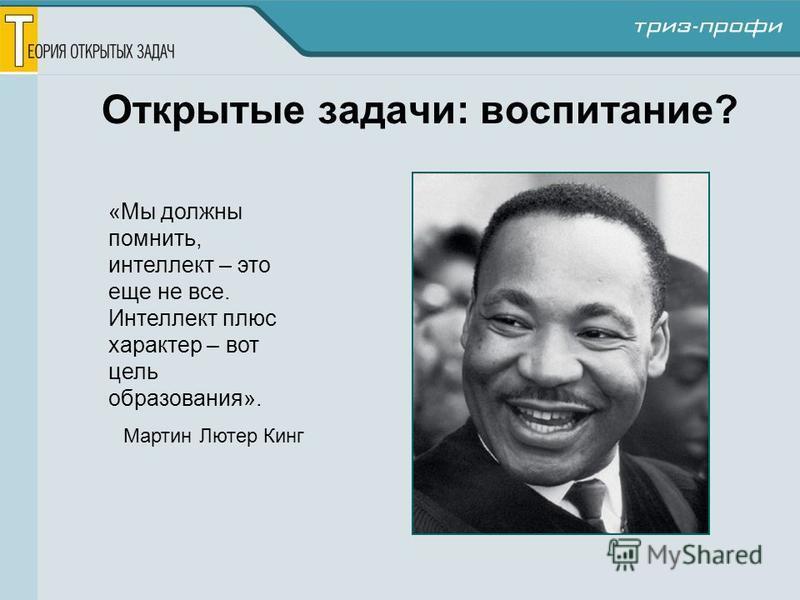 Открытые задачи: воспитание? «Мы должны помнить, интеллект – это еще не все. Интеллект плюс характер – вот цель образования». Мартин Лютер Кинг