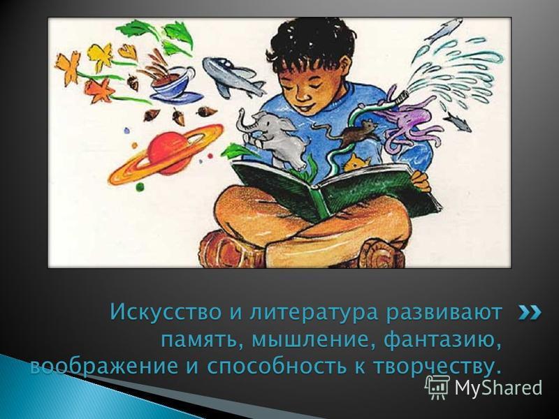 Искусство и литература развивают память, мышление, фантазию, воображение и способность к творчеству.