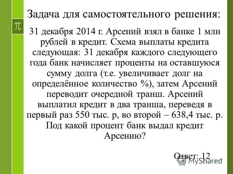Задача для самостоятельного решения: 31 декабря 2014 г. Арсений взял в банке 1 млн рублей в кредит. Схема выплаты кредита следующая: 31 декабря каждого следующего года банк начисляет проценты на оставшуюся сумму долга (т.е. увеличивает долг на опреде