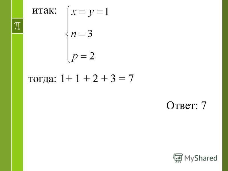 итак: тогда: 1+ 1 + 2 + 3 = 7 Ответ: 7