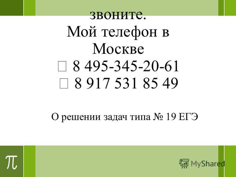 звоните. Мой телефон в Москве 8 495-345-20-61 8 917 531 85 49 О решении задач типа 19 ЕГЭ