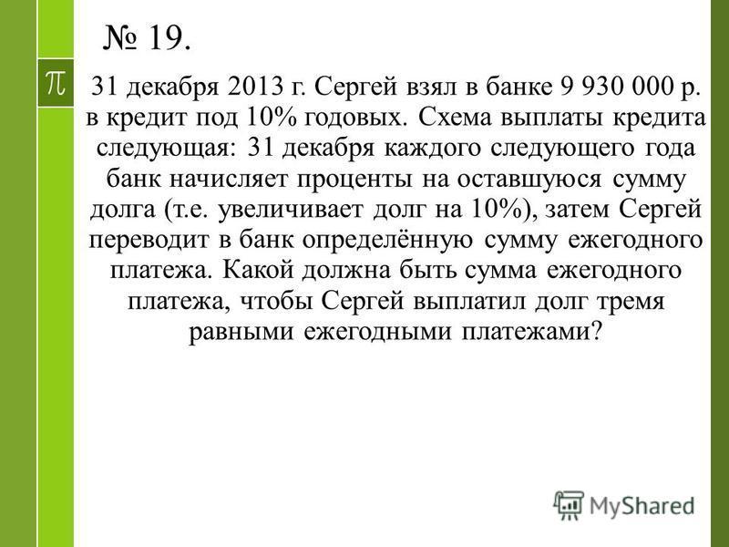 19. 31 декабря 2013 г. Сергей взял в банке 9 930 000 р. в кредит под 10% годовых. Схема выплаты кредита следующая: 31 декабря каждого следующего года банк начисляет проценты на оставшуюся сумму долга (т.е. увеличивает долг на 10%), затем Сергей перев