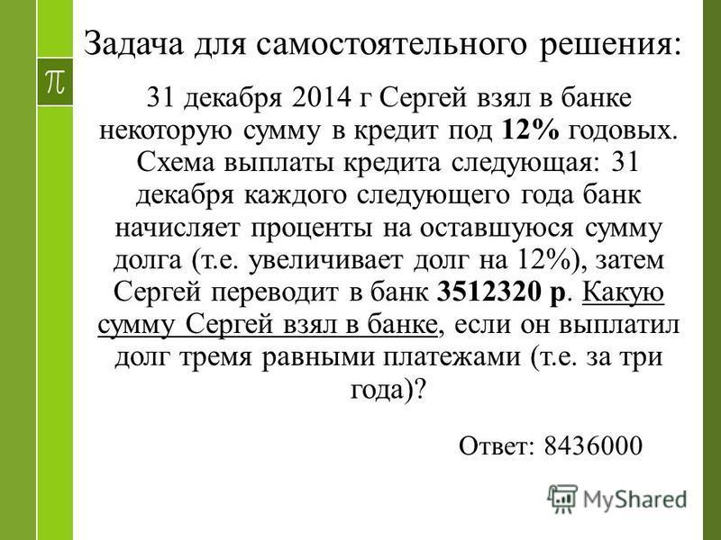 Задача для самостоятельного решения: 31 декабря 2014 г Сергей взял в банке некоторую сумму в кредит под 12% годовых. Схема выплаты кредита следующая: 31 декабря каждого следующего года банк начисляет проценты на оставшуюся сумму долга (т.е. увеличива