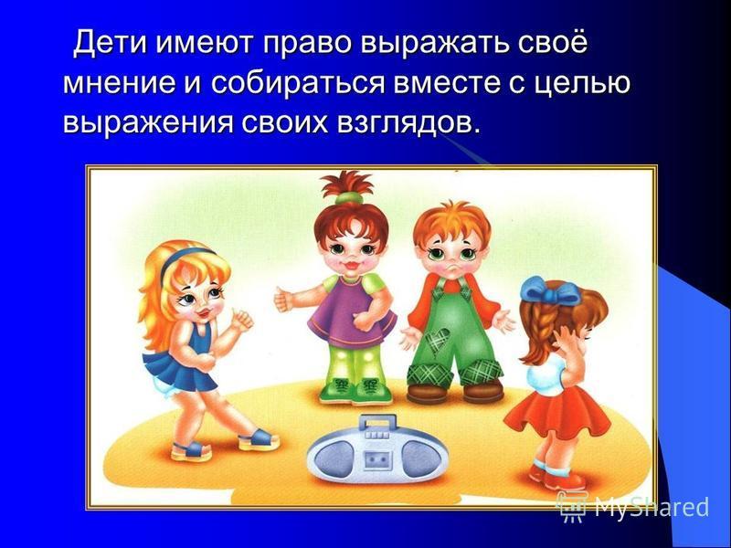 Дети имеют право выражать своё мнение и собираться вместе с целью выражения своих взглядов. Дети имеют право выражать своё мнение и собираться вместе с целью выражения своих взглядов.